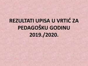 REZULTATI UPISA U VRTIĆ ZA PEDAGOŠKU GODINU 2019./2020.